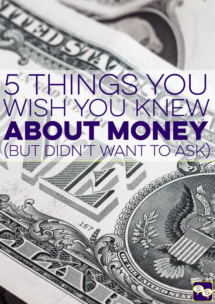 There are a lot of financial questions that go unasked because of embarrassment, fear, or ignorance. Here are 5 things you've wanted to know about money!
